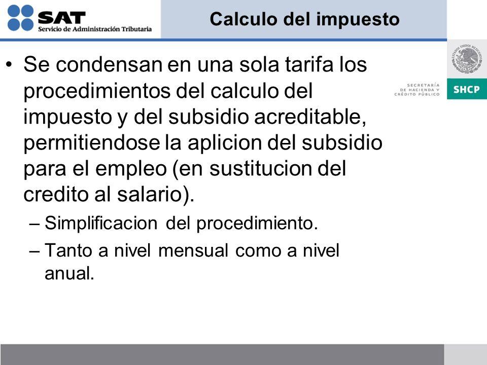 Calculo del impuesto Se condensan en una sola tarifa los procedimientos del calculo del impuesto y del subsidio acreditable, permitiendose la aplicion del subsidio para el empleo (en sustitucion del credito al salario).