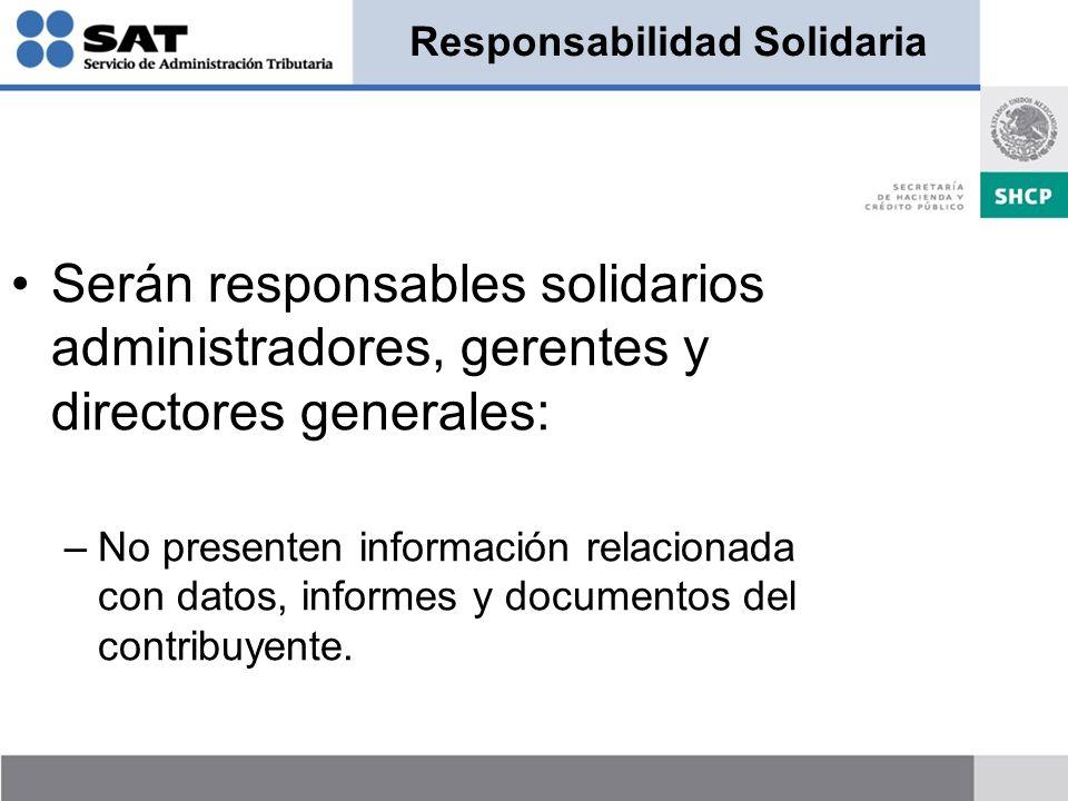 Responsabilidad Solidaria Serán responsables solidarios administradores, gerentes y directores generales: –No presenten información relacionada con datos, informes y documentos del contribuyente.