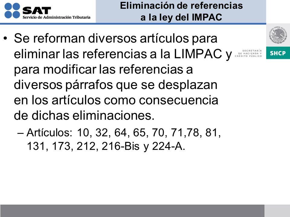 Eliminación de referencias a la ley del IMPAC Se reforman diversos artículos para eliminar las referencias a la LIMPAC y para modificar las referencias a diversos párrafos que se desplazan en los artículos como consecuencia de dichas eliminaciones.