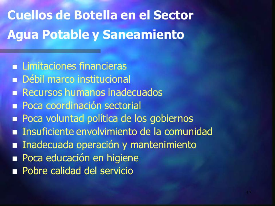 15 Cuellos de Botella en el Sector Agua Potable y Saneamiento n n Limitaciones financieras n n Débil marco institucional n n Recursos humanos inadecua