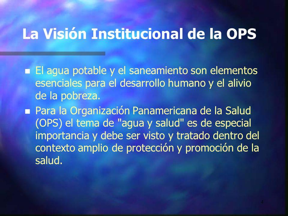 4 La Visión Institucional de la OPS n n El agua potable y el saneamiento son elementos esenciales para el desarrollo humano y el alivio de la pobreza.