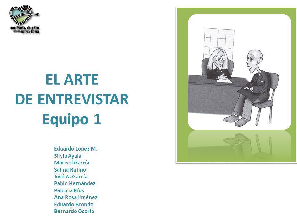 EL ARTE DE ENTREVISTAR Equipo 1 Eduardo López M. Silvia Ayala Marisol García Salma Rufino José A. García Pablo Hernández Patricia Ríos Ana Rosa Jiméne