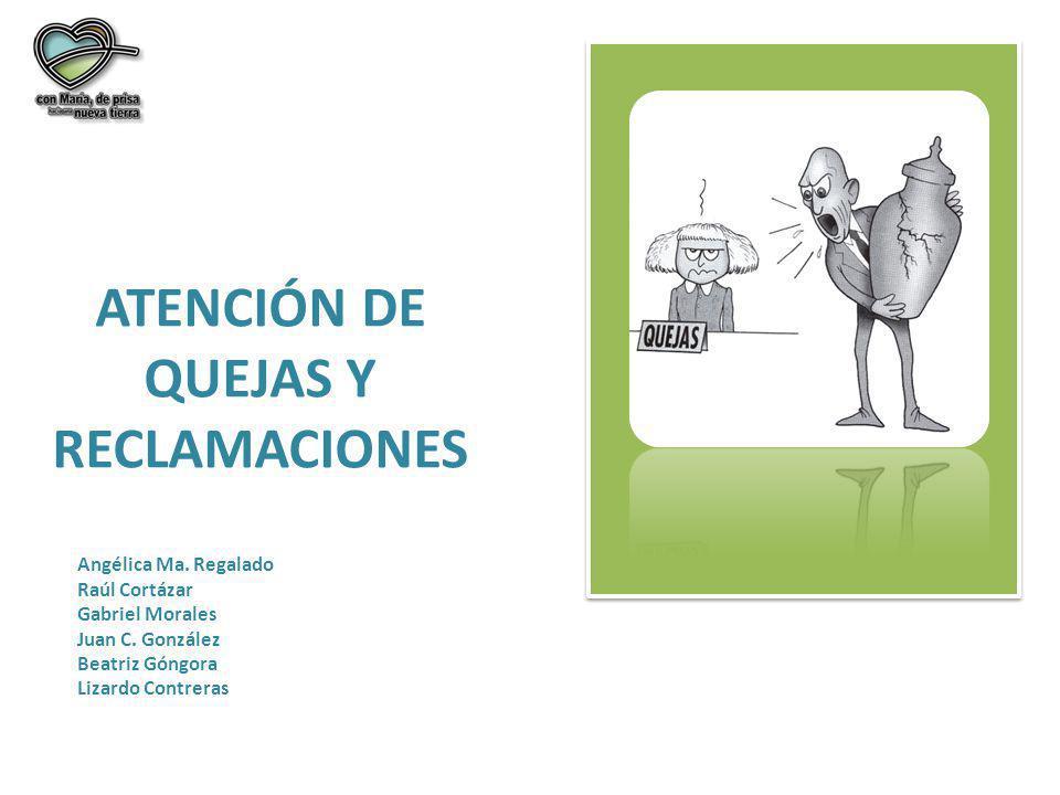 ATENCIÓN DE QUEJAS Y RECLAMACIONES Angélica Ma. Regalado Raúl Cortázar Gabriel Morales Juan C. González Beatriz Góngora Lizardo Contreras