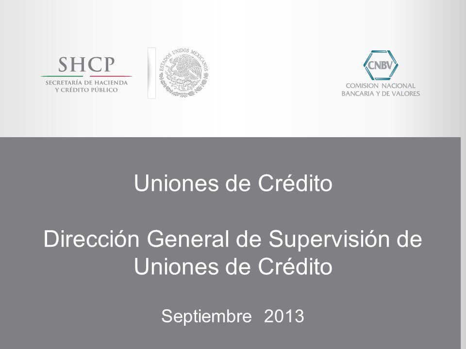 Uniones de Crédito Dirección General de Supervisión de Uniones de Crédito Septiembre 2013