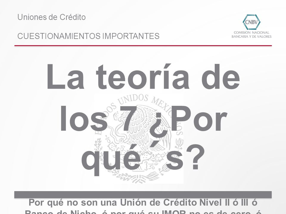 La teoría de los 7 ¿Por qué´s? Por qué no son una Unión de Crédito Nivel II ó III ó Banco de Nicho, ó por qué su IMOR no es de cero, ó por qué su ICAP