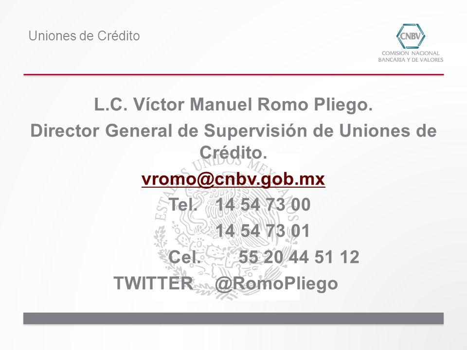 L.C. Víctor Manuel Romo Pliego. Director General de Supervisión de Uniones de Crédito. vromo@cnbv.gob.mx Tel.14 54 73 00 14 54 73 01 Cel. 55 20 44 51