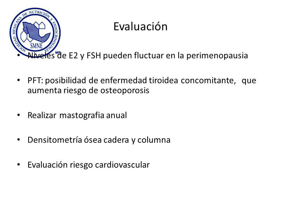 Evaluación Niveles de E2 y FSH pueden fluctuar en la perimenopausia PFT: posibilidad de enfermedad tiroidea concomitante, que aumenta riesgo de osteoporosis Realizar mastografia anual Densitometría ósea cadera y columna Evaluación riesgo cardiovascular