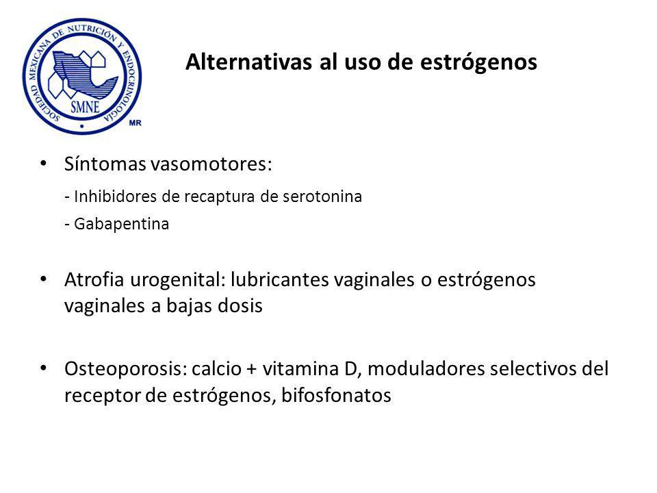 Alternativas al uso de estrógenos Síntomas vasomotores: - Inhibidores de recaptura de serotonina - Gabapentina Atrofia urogenital: lubricantes vaginales o estrógenos vaginales a bajas dosis Osteoporosis: calcio + vitamina D, moduladores selectivos del receptor de estrógenos, bifosfonatos