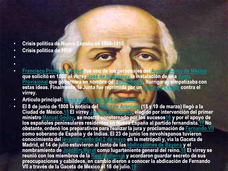 Crisis política de Nueva España en 1808-1810 Crisis política de 1808 Francisco Primo de Verdad fue uno de los personajes del Ayuntamiento de México que solicitó en 1808 al virrey José de Iturrigaray la instalación de una Junta Provisional que gobernara en nombre de Fernando VII.