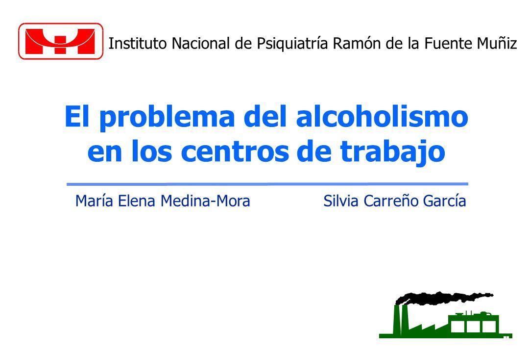 El problema del alcoholismo en los centros de trabajo María Elena Medina-Mora Silvia Carreño García Instituto Nacional de Psiquiatría Ramón de la Fuen