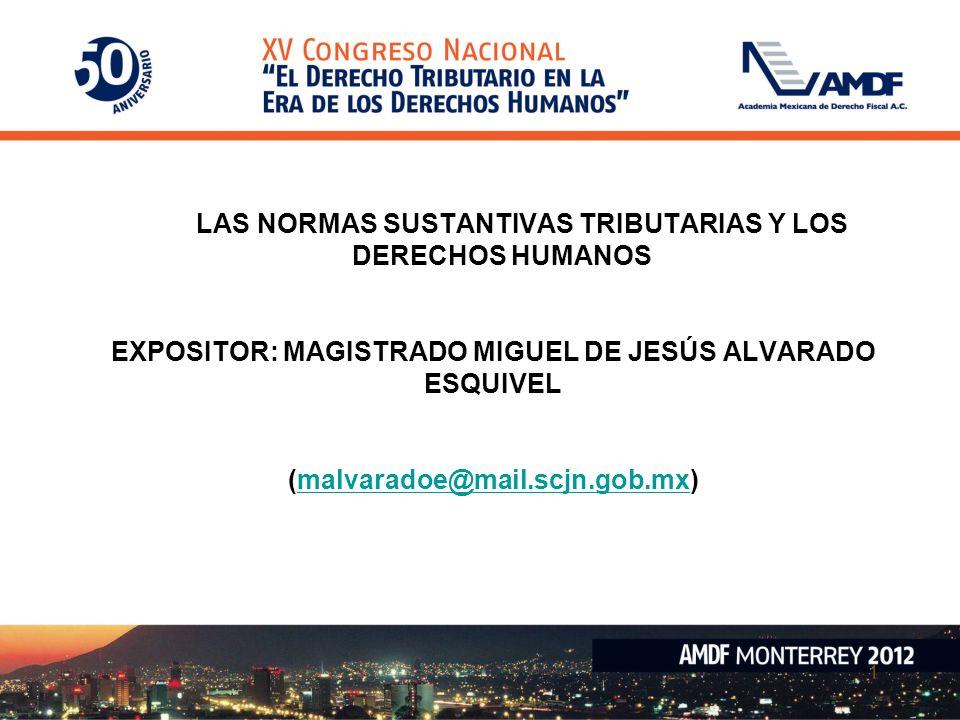 1 LAS NORMAS SUSTANTIVAS TRIBUTARIAS Y LOS DERECHOS HUMANOS EXPOSITOR: MAGISTRADO MIGUEL DE JESÚS ALVARADO ESQUIVEL (malvaradoe@mail.scjn.gob.mx)malva