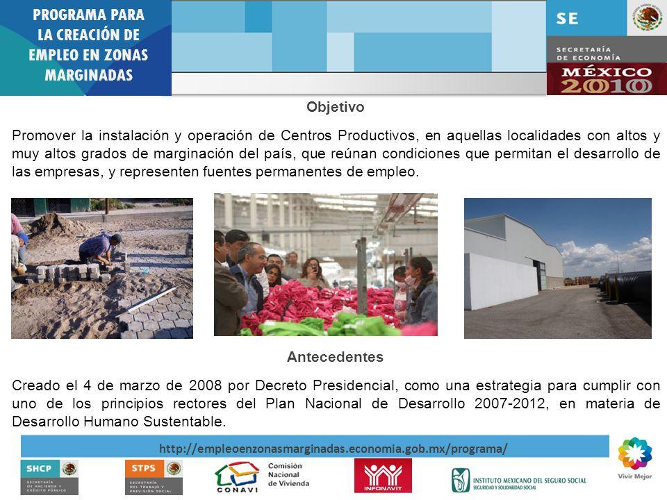 PROGRAMA PARA LA CREACIÓN DE EMPLEO EN ZONAS MARGINADAS http://empleoenzonasmarginadas.economia.gob.mx/programa/ Antecedentes Creado el 4 de marzo de 2008 por Decreto Presidencial, como una estrategia para cumplir con uno de los principios rectores del Plan Nacional de Desarrollo 2007-2012, en materia de Desarrollo Humano Sustentable.