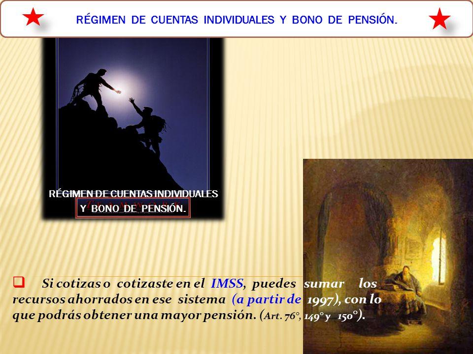 16 RÉGIMEN DE CUENTAS INDIVIDUALES Y BONO DE PENSIÓN. Si cotizas o cotizaste en el IMSS, puedes sumar los recursos ahorrados en ese sistema (a partir