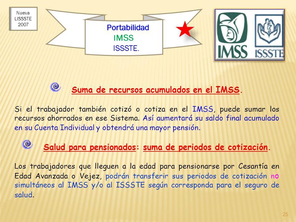 25 Portabilidad I M S S e ISSSTE. Suma de recursos acumulados en el IMSS. Si el trabajador también cotizó o cotiza en el IMSS, puede sumar los recurso