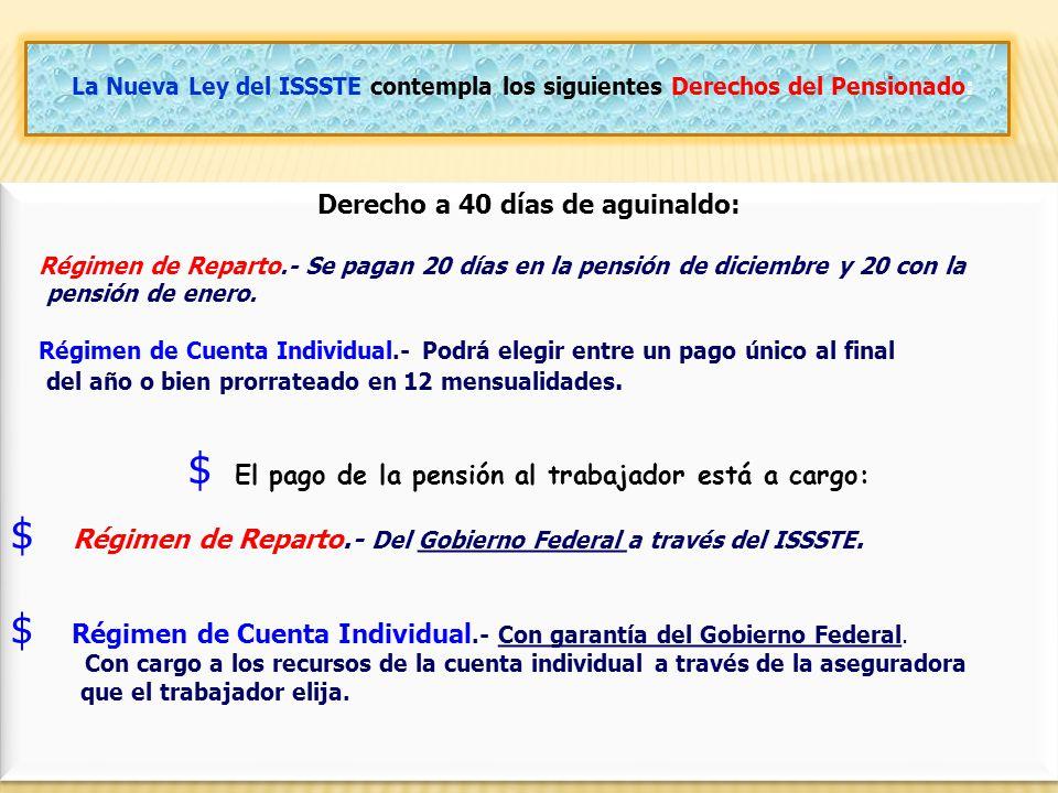 30 La Nueva Ley del ISSSTE contempla los siguientes Derechos del Pensionado: Derecho a 40 días de aguinaldo: Régimen de Reparto.- Se pagan 20 días en