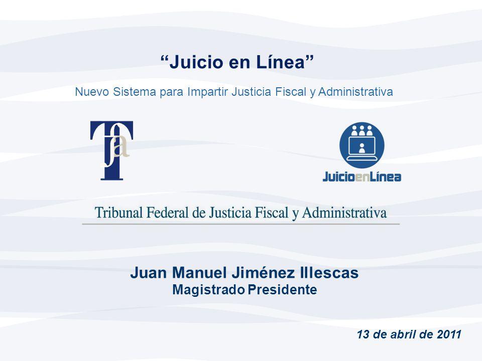 Juicio en Línea Juan Manuel Jiménez Illescas Magistrado Presidente Nuevo Sistema para Impartir Justicia Fiscal y Administrativa 13 de abril de 2011