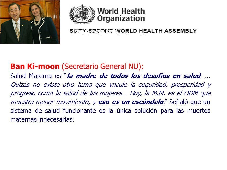 18-22 MAYO 2009 Ban Ki-moon (Secretario General NU): Salud Materna es la madre de todos los desafíos en salud, … Quizás no existe otro tema que vncule la seguridad, prosperidad y progreso como la salud de las mujeres… Hoy, la M.M.
