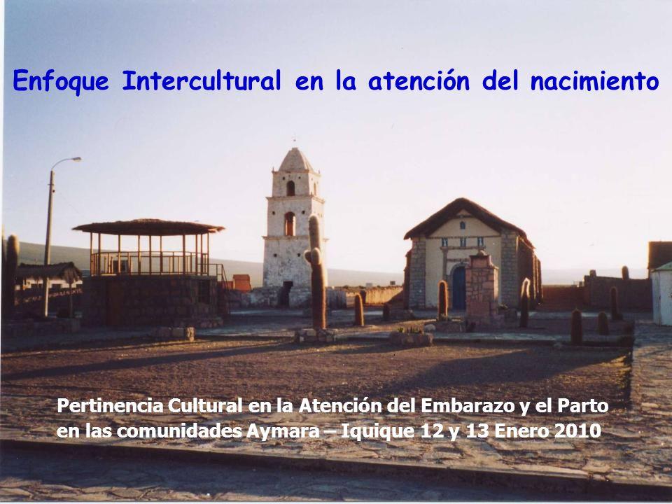Enfoque Intercultural en la atención del nacimiento Pertinencia Cultural en la Atención del Embarazo y el Parto en las comunidades Aymara – Iquique 12 y 13 Enero 2010