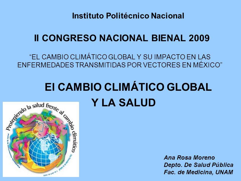 II CONGRESO NACIONAL BIENAL 2009 EL CAMBIO CLIMÁTICO GLOBAL Y SU IMPACTO EN LAS ENFERMEDADES TRANSMITIDAS POR VECTORES EN MÉXICO El CAMBIO CLIMÁTICO GLOBAL Y LA SALUD Ana Rosa Moreno Depto.