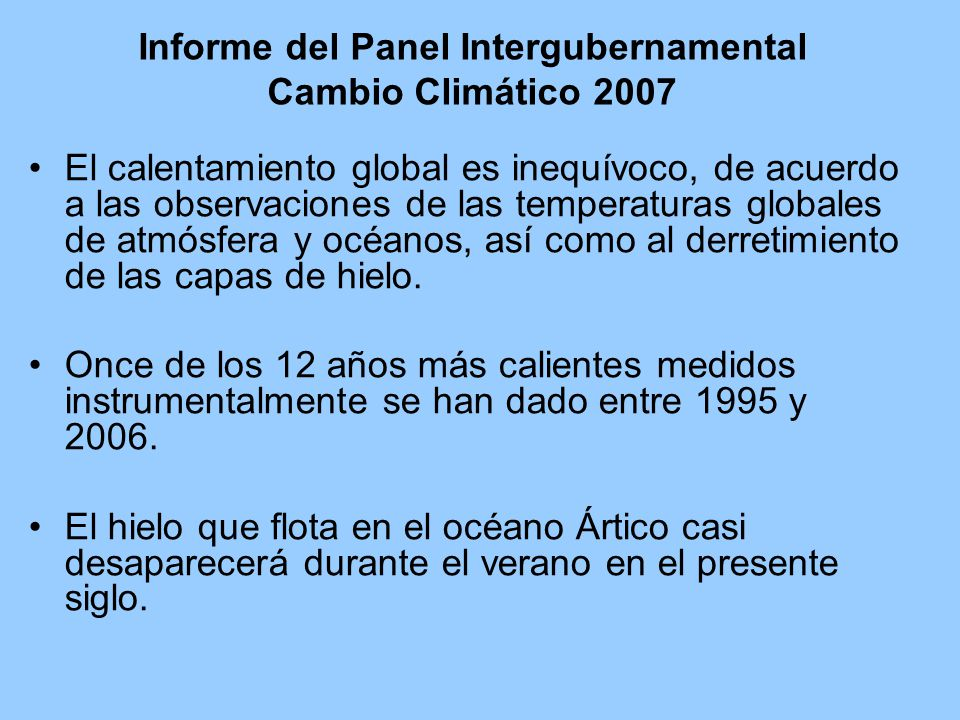 Informe del Panel Intergubernamental Cambio Climático 2007 El calentamiento global es inequívoco, de acuerdo a las observaciones de las temperaturas globales de atmósfera y océanos, así como al derretimiento de las capas de hielo.
