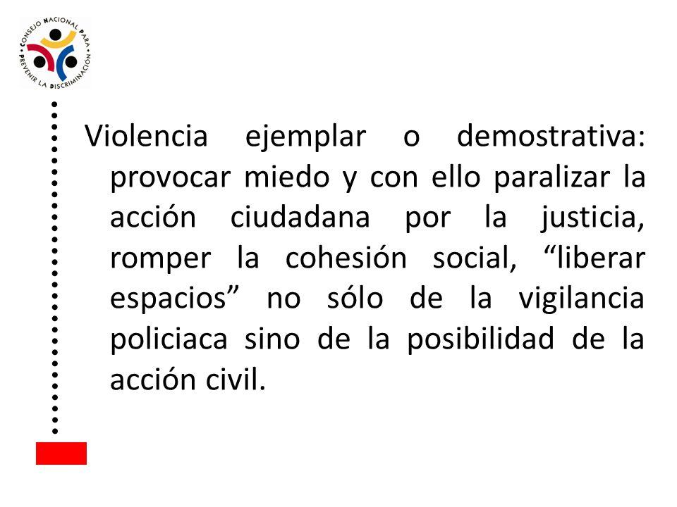 Violencia ejemplar o demostrativa: provocar miedo y con ello paralizar la acción ciudadana por la justicia, romper la cohesión social, liberar espacio