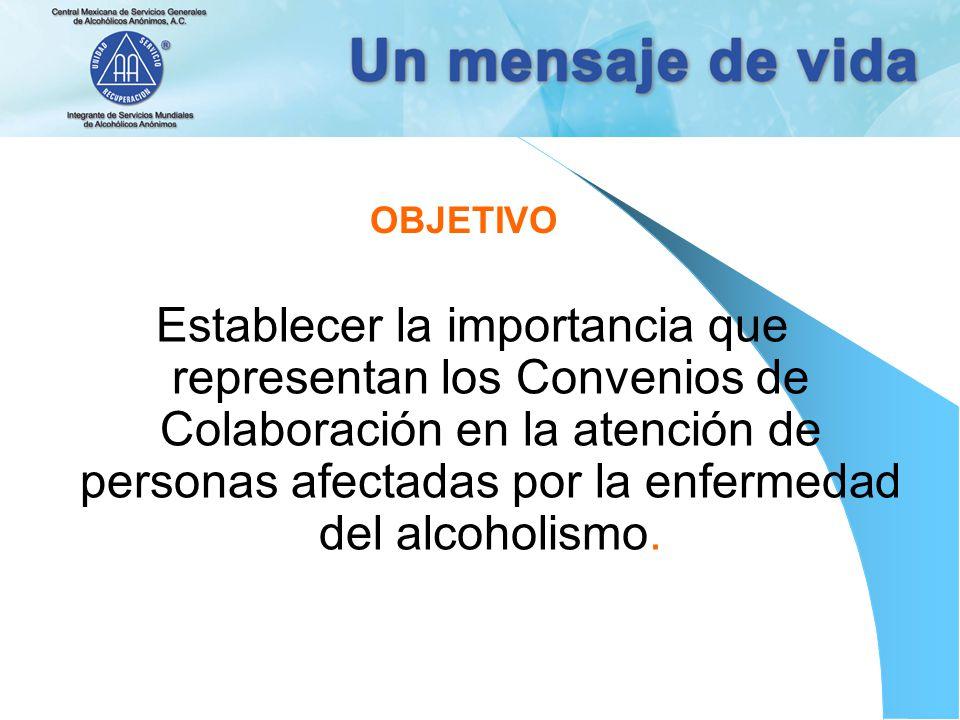 OBJETIVO Establecer la importancia que representan los Convenios de Colaboración en la atención de personas afectadas por la enfermedad del alcoholismo.