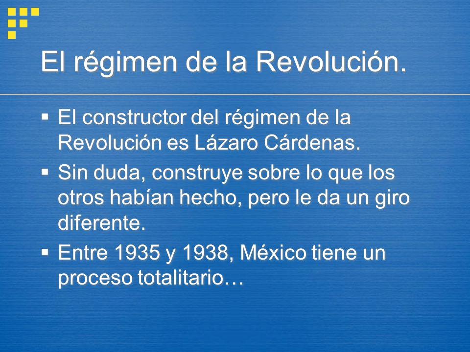 El régimen de la Revolución. El constructor del régimen de la Revolución es Lázaro Cárdenas. Sin duda, construye sobre lo que los otros habían hecho,