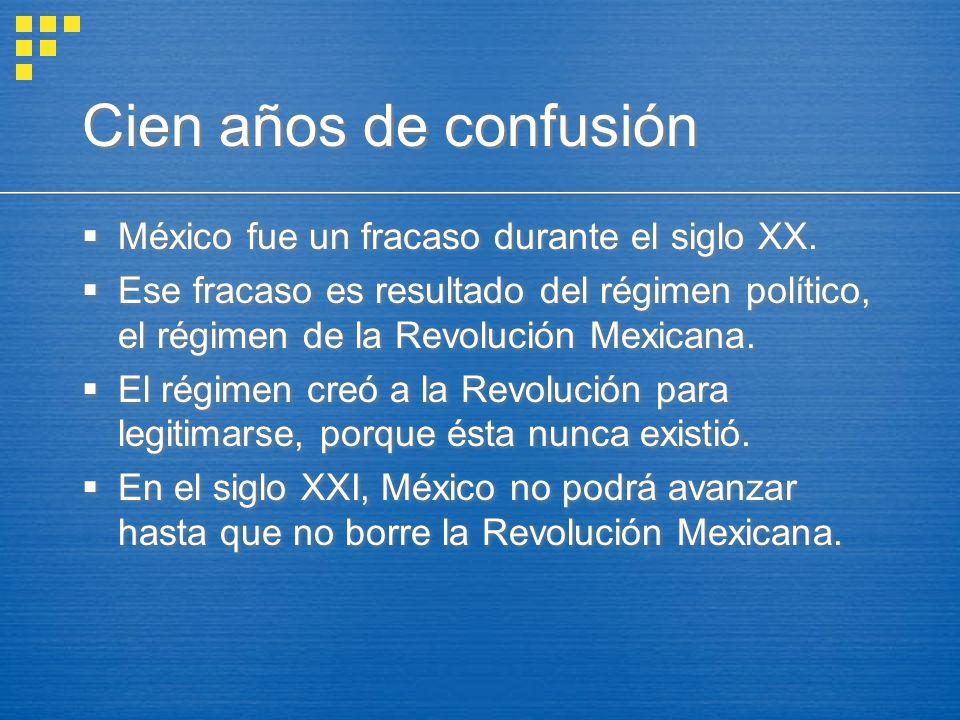 Cien años de confusión México fue un fracaso durante el siglo XX. Ese fracaso es resultado del régimen político, el régimen de la Revolución Mexicana.