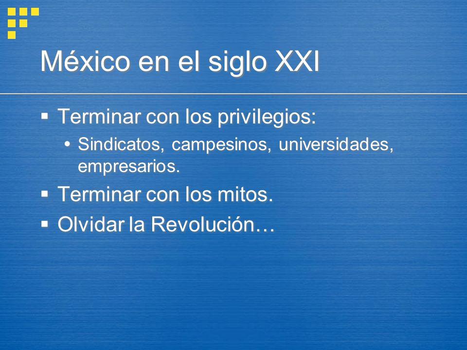 México en el siglo XXI Terminar con los privilegios: Sindicatos, campesinos, universidades, empresarios. Terminar con los mitos. Olvidar la Revolución