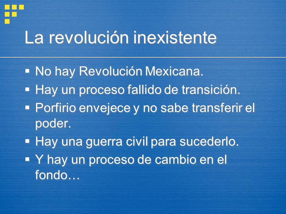 La revolución inexistente No hay Revolución Mexicana. Hay un proceso fallido de transición. Porfirio envejece y no sabe transferir el poder. Hay una g