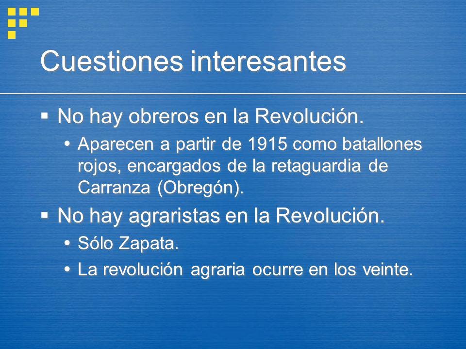 Cuestiones interesantes No hay obreros en la Revolución. Aparecen a partir de 1915 como batallones rojos, encargados de la retaguardia de Carranza (Ob