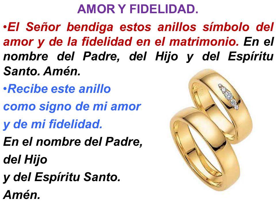 AMOR Y FIDELIDAD. El Señor bendiga estos anillos símbolo del amor y de la fidelidad en el matrimonio. En el nombre del Padre, del Hijo y del Espíritu