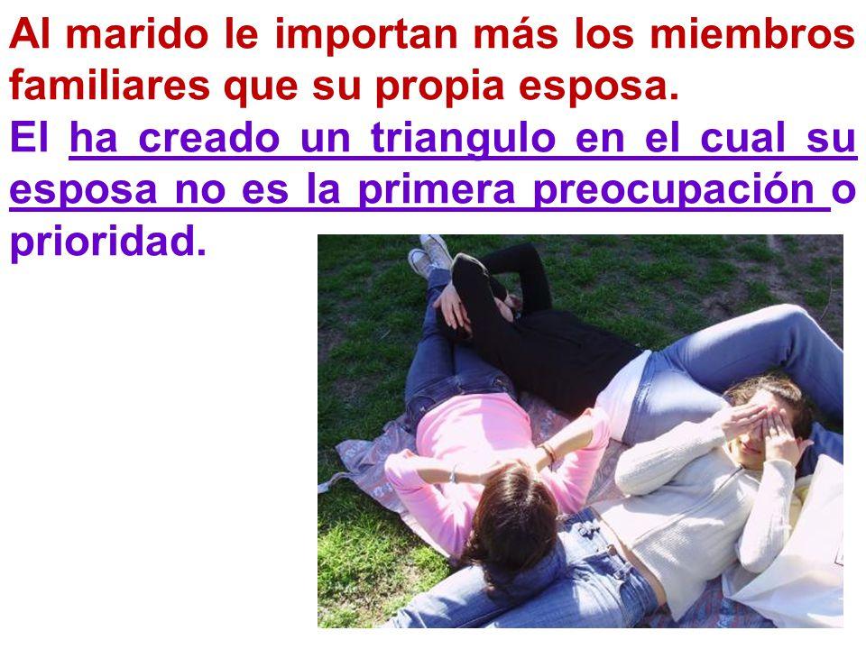 Al marido le importan más los miembros familiares que su propia esposa. El ha creado un triangulo en el cual su esposa no es la primera preocupación o