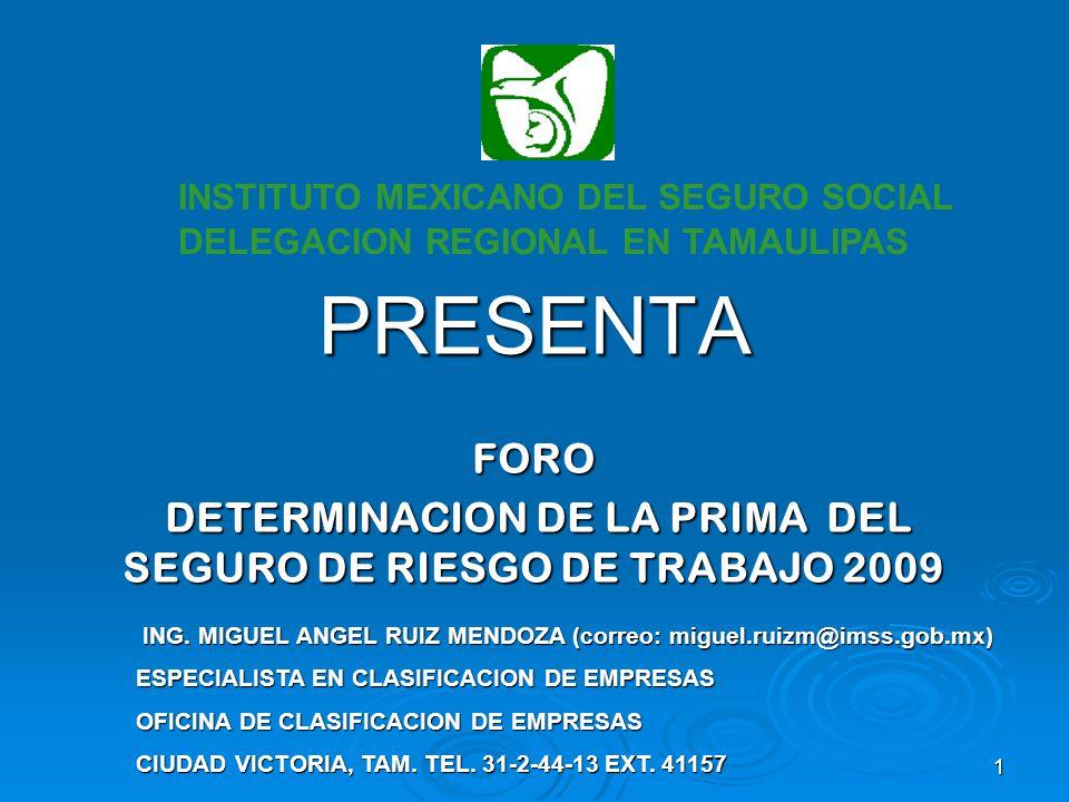 1 PRESENTA FORO DETERMINACION DE LA PRIMA DEL SEGURO DE RIESGO DE TRABAJO 2009 DETERMINACION DE LA PRIMA DEL SEGURO DE RIESGO DE TRABAJO 2009 INSTITUTO MEXICANO DEL SEGURO SOCIAL DELEGACION REGIONAL EN TAMAULIPAS ING.