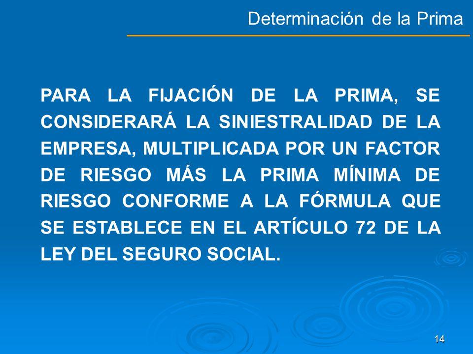 13 ARTÍCULO 74 DE LA LEY DEL SEGURO SOCIAL: PRIMA MÍNIMA PRIMA MÁXIMA 00.50000 15.00000 FACTOR DE PRIMA 2.2* ó 2.3 * Los patrones cuyos centros de trabajo cuenten con un sistema de administración y seguridad en el trabajo acreditado por la Secretaría del Trabajo y Previsión Social, aplicarán una F de 2.2 como factor de prima (penúltimo párrafo Artículo 72 LSS).