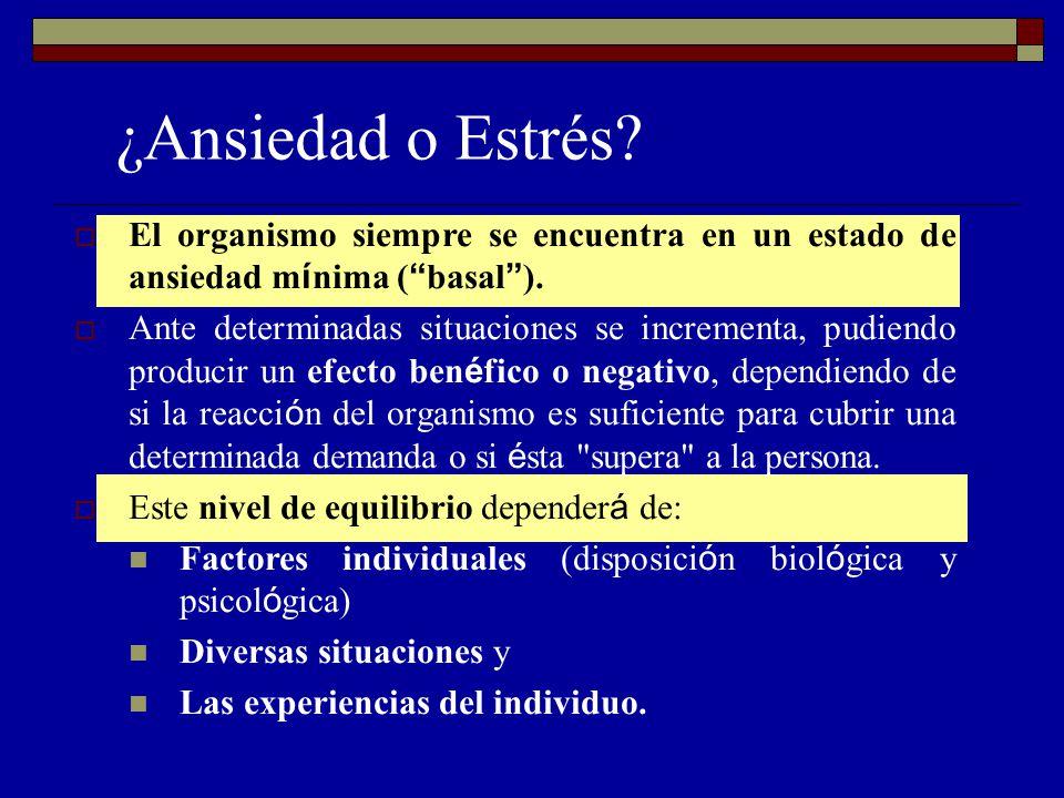 ¿Ansiedad o Estrés? El organismo siempre se encuentra en un estado de ansiedad m í nima ( basal ). Ante determinadas situaciones se incrementa, pudien