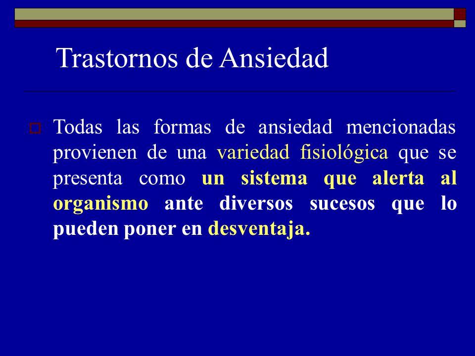 Trastornos de Ansiedad Todas las formas de ansiedad mencionadas provienen de una variedad fisiológica que se presenta como un sistema que alerta al or