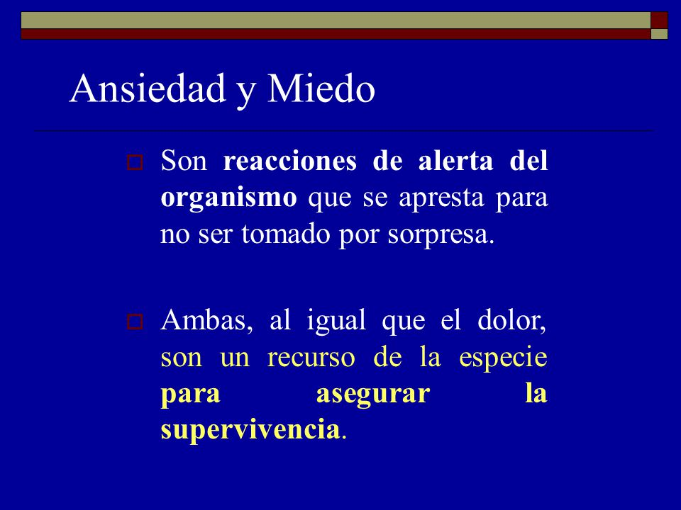 Ansiedad y Miedo Son reacciones de alerta del organismo que se apresta para no ser tomado por sorpresa. Ambas, al igual que el dolor, son un recurso d