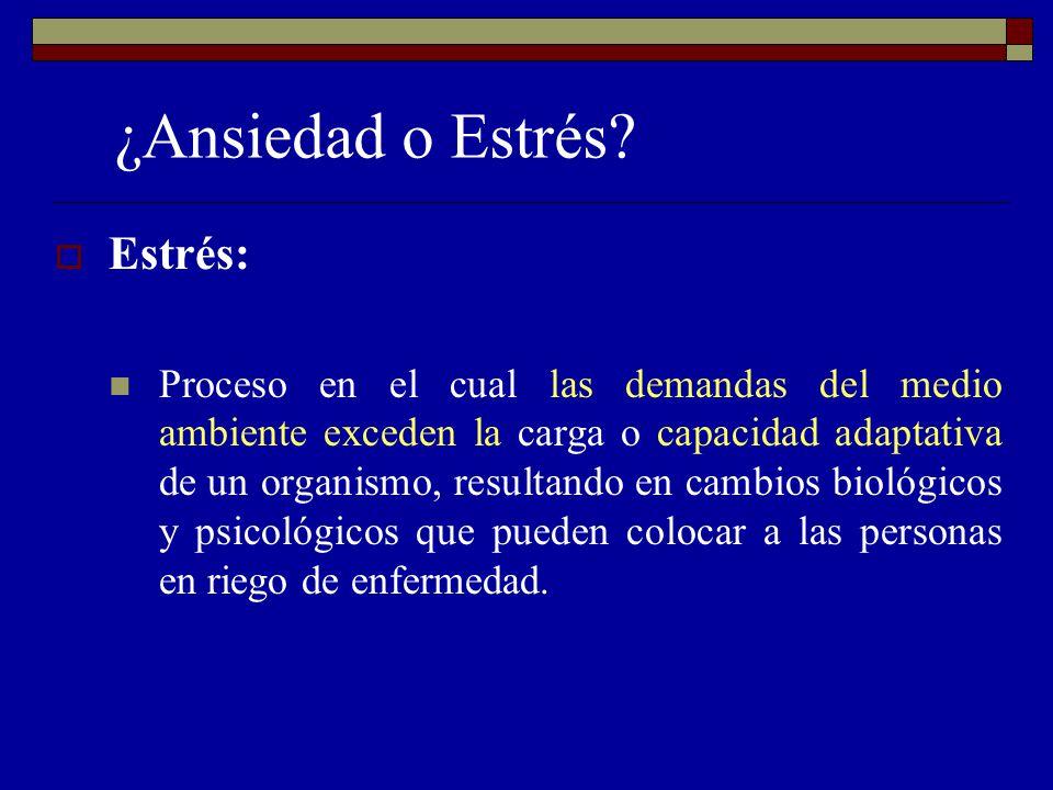 ¿Ansiedad o Estrés? Estrés: Proceso en el cual las demandas del medio ambiente exceden la carga o capacidad adaptativa de un organismo, resultando en