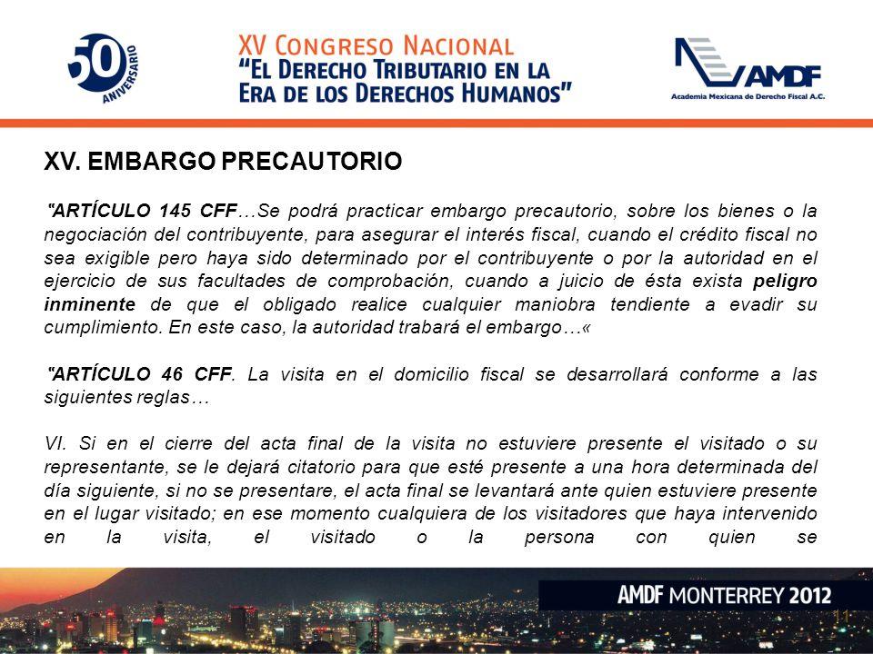 11 XV. EMBARGO PRECAUTORIO ARTÍCULO 145 CFF…Se podrá practicar embargo precautorio, sobre los bienes o la negociación del contribuyente, para asegurar