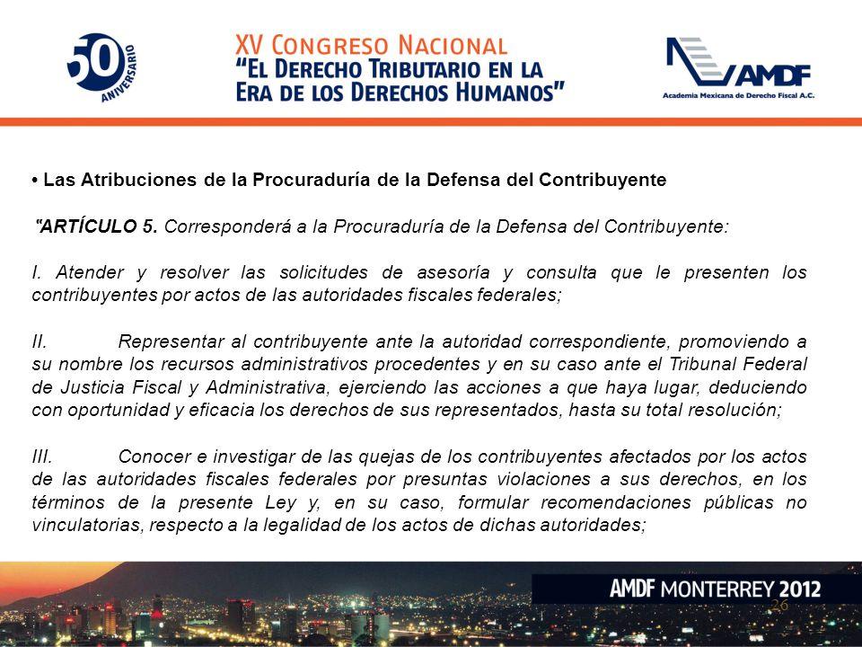 26 Las Atribuciones de la Procuraduría de la Defensa del Contribuyente ARTÍCULO 5. Corresponderá a la Procuraduría de la Defensa del Contribuyente: I.