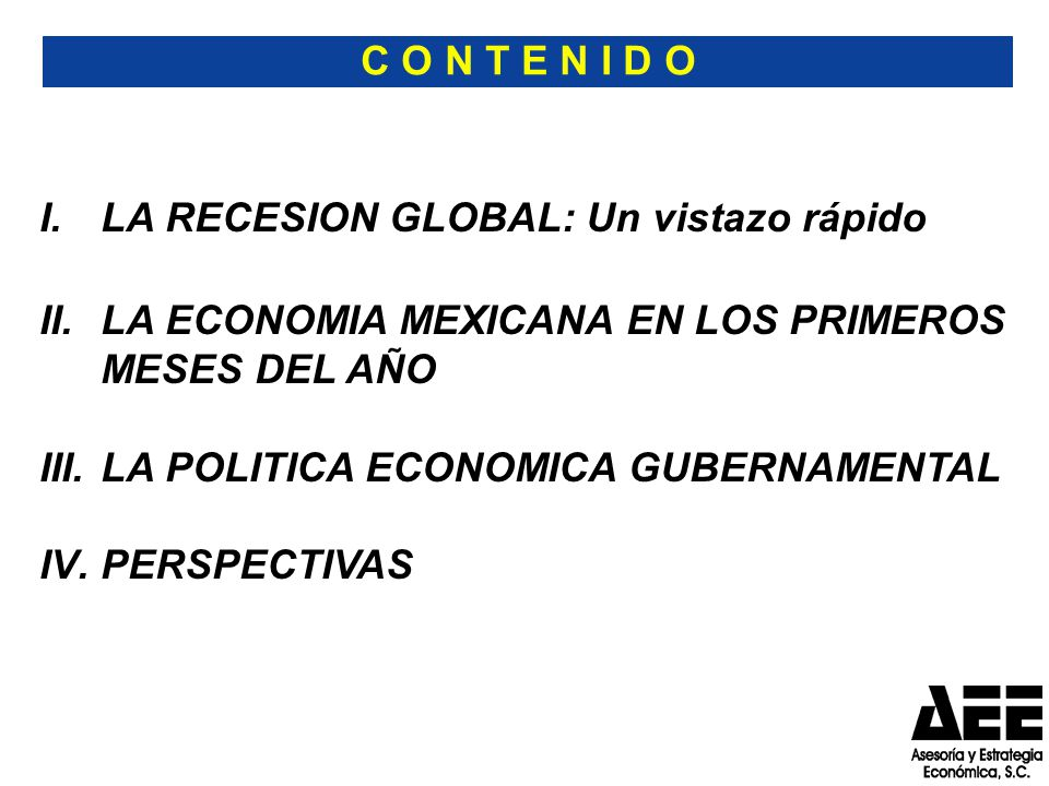 C O N T E N I D O I.LA RECESION GLOBAL: Un vistazo rápido II.LA ECONOMIA MEXICANA EN LOS PRIMEROS MESES DEL AÑO III.LA POLITICA ECONOMICA GUBERNAMENTAL IV.PERSPECTIVAS