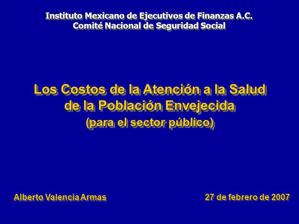 Los Costos de la Atención a la Salud de la Población Envejecida (para el sector público) 27 de febrero de 2007 Alberto Valencia Armas Instituto Mexicano de Ejecutivos de Finanzas A.C.