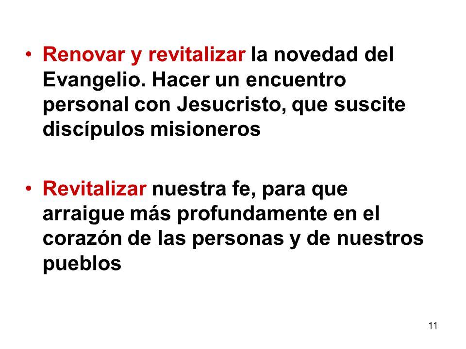 11 Renovar y revitalizar la novedad del Evangelio. Hacer un encuentro personal con Jesucristo, que suscite discípulos misioneros Revitalizar nuestra f