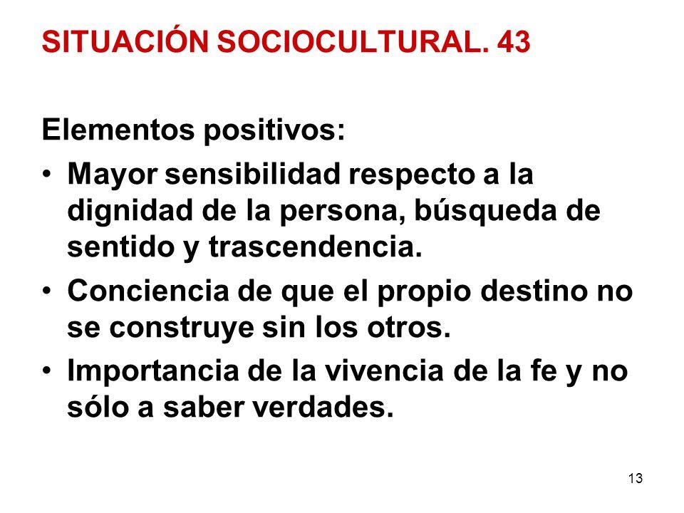 13 SITUACIÓN SOCIOCULTURAL. 43 Elementos positivos: Mayor sensibilidad respecto a la dignidad de la persona, búsqueda de sentido y trascendencia. Conc