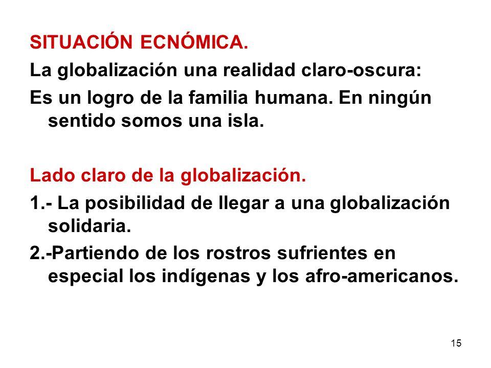 15 SITUACIÓN ECNÓMICA. La globalización una realidad claro-oscura: Es un logro de la familia humana. En ningún sentido somos una isla. Lado claro de l
