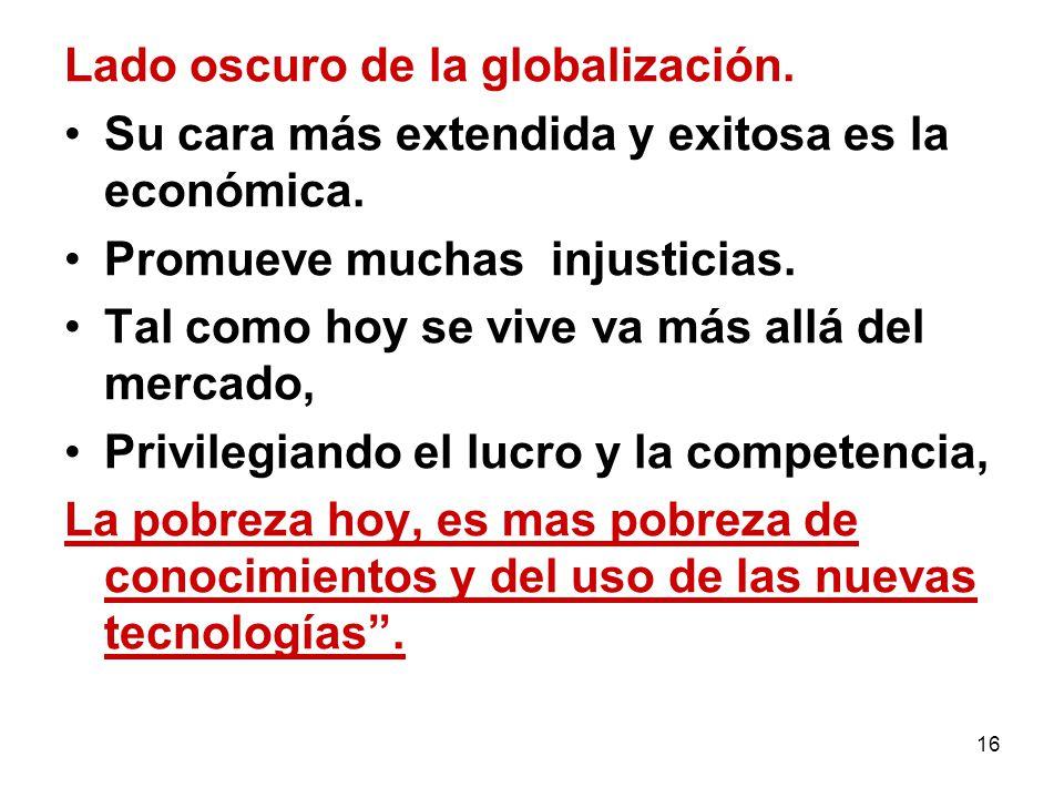 16 Lado oscuro de la globalización. Su cara más extendida y exitosa es la económica. Promueve muchas injusticias. Tal como hoy se vive va más allá del