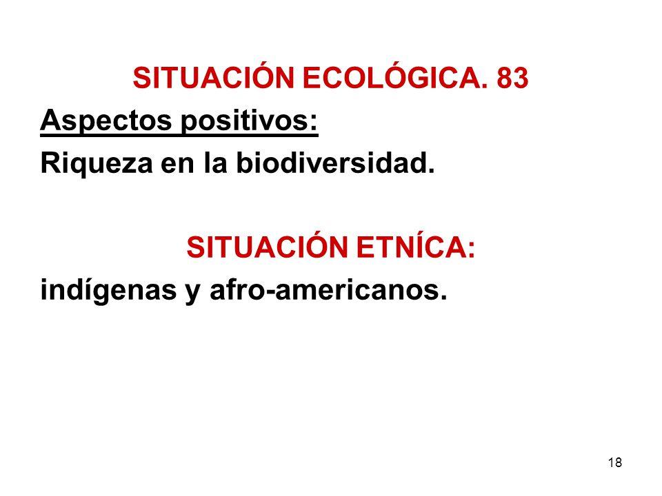 18 SITUACIÓN ECOLÓGICA. 83 Aspectos positivos: Riqueza en la biodiversidad. SITUACIÓN ETNÍCA: indígenas y afro-americanos.