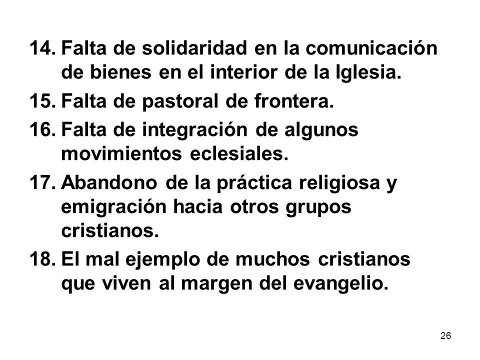 26 14.Falta de solidaridad en la comunicación de bienes en el interior de la Iglesia. 15.Falta de pastoral de frontera. 16.Falta de integración de alg