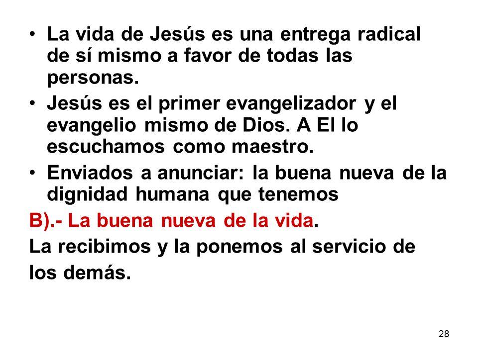 28 La vida de Jesús es una entrega radical de sí mismo a favor de todas las personas. Jesús es el primer evangelizador y el evangelio mismo de Dios. A